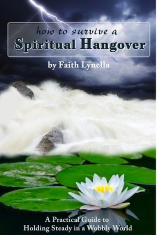 How to Survive a Spiritual Hangover: A Practical Guide to Holding Steady in a Wobbly World Faith Lynella