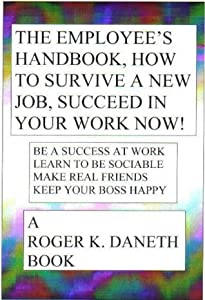 The Employee's Handbook, How to Survive a New Job, Succeed in Your Job Now!