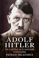Adolf Hitler: The Curious and Macabre Anecdotes