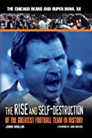 The Rise & Self-Destruction of the Greatest Football Team in History: The Chicago Bears and Super Bowl XX