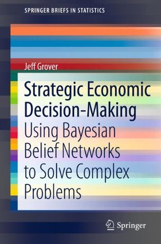 Strategic Economic Decision-Making Using Bayesian Belief Networks to Solve Complex Problems