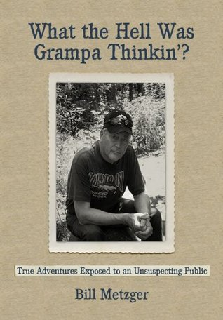 What the Hell Was Grampa Thinkin?  by  Bill Metzger
