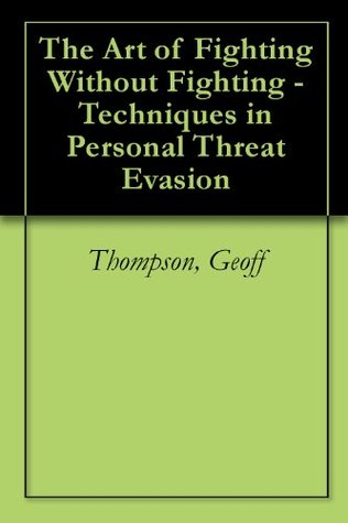 The Art Of Fighting Without Fighting Techniques In Personal Threat Evasion By Geoff Thompson