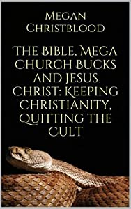 The Bible, Mega Church Bucks and Jesus Christ: Keeping Christianity, Quitting the Cult
