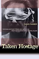 Taken Hostage: The Iran Hostage Crisis and America's First Encounter with Radical Islam (Politics and Society in Twentieth-Century America)