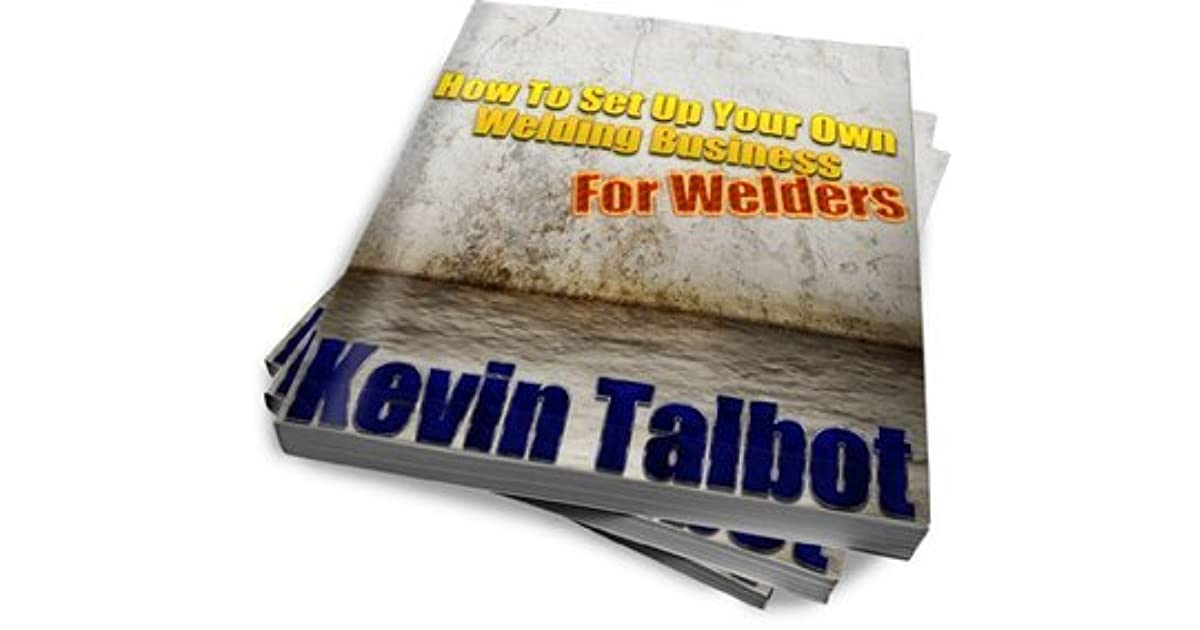 How To Set Up Your Own Welding Business For Welders By Kevin