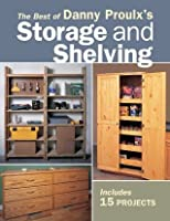 The Best of Danny Proulx's Storage and Shelving: Easy Construction Techniques for 14 Projects (Popular Woodworking)