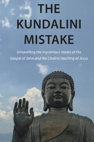 The Kundalini Mistake: Unravelling the mysterious stories of the Gospel of John and the Chakra teaching of Jesus Henry Preston