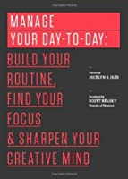 Manage Your Day-To-Day: Build Your Routine, Find Your Focus, and Sharpen Your Creative Mind