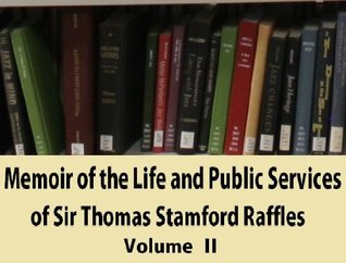 Memoir of the Life and Public Services of Sir Thomas Stamford Raffles, F.R.S., &C. &C., Particularly in the Government of Java, 1811-1816, Bencoolen ... and Selections From His Correspondence. V. 2