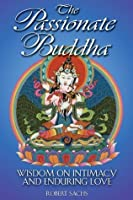 The Passionate Buddha: Wisdom on Intimacy and Enduring Love: Wisdom of Intimacy and Enduring Love