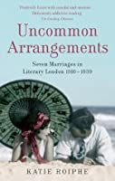 Uncommon Arrangements: Seven Marriages in Literary London 1910 -1939
