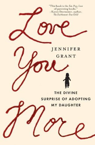 Love You More: The Divine Surprise of Adopting My Daughter Jennifer   Grant