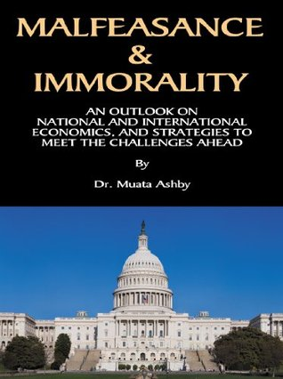 MALFEASANCE & IMMORALITY: An Analysis of the World Economic Crash of 2008, the Corrupt Political and Financial Institutions that Caused it and Strategies to Survive the Future Collapse of the Economy