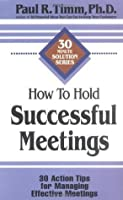 How to Hold Successful Meetings: 30 Action Tips for Managing Effective Meetings (30-Minute Solution Series)