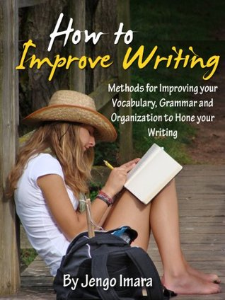 How to Improve Writing: Methods for Improving your Vocabulary, Grammar and Organization to Hone your Writing Ability- Limited Edition