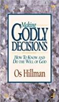 Making Godly Decisions: How to know and do the will of God