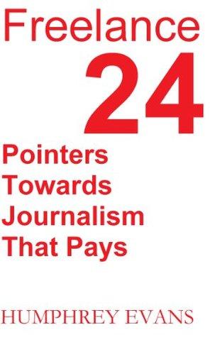 Freelance: 24 Pointers Towards Journalism That Pays Humphrey Evans