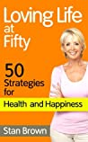 Loving Life at Fifty: 50 Strategies for Health, Happiness and Success When You've Lived Half a Century