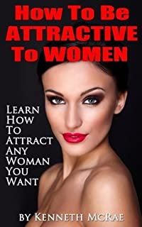 How To Be Attractive To Women : Learn How To Attract Any Woman You Want