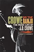 Crowe on the Banjo: The Music Life of J. D. Crowe (Music in American Life)