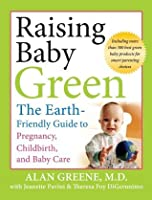 Raising Baby Green: The Earth-Friendly Guide to Pregnancy, Childbirth, and Baby Care: The Earth Friendly Guide to Pregnancy, Childbirth, and Baby Care