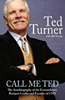 Call Me Ted: The Autobiography of the Extraordinary Business Leader and Founder of CNN
