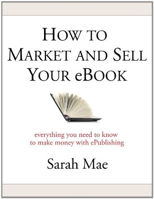 How to Market and Sell Your eBook - Everything You Need to Know to Make Money with ePublishing