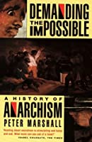 Demanding the Impossible: A History of Anarchism : Be Realistic! Demand the Impossible!