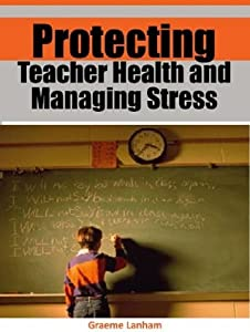 Protecting Teacher Health and Managing Stress: Valuable health protection and stress management tips to nurture the most important person in your life--- YOU!