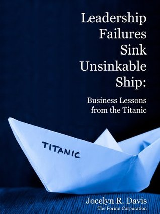 Leadership Failures Sink Unsinkable Ship Business Lessons from the Titanic