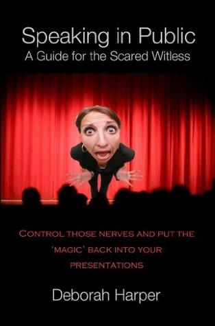 Speaking in Public - A guide for the scared witless Deborah Harper, Kaye McClure, James Harper