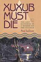 Xuxub Must Die: The Lost Histories of a Murder on the Yucatan (Pitt Latin American Studies)