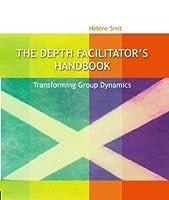The Depth Facilitator's Handbook - Transforming Group Dynamics