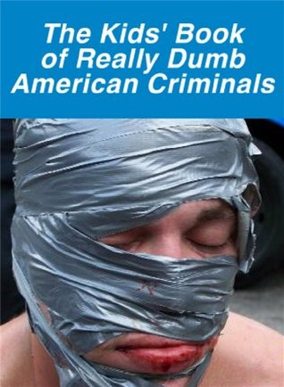 The Kids' Book of Really Dumb American Criminals (The Kids' Books)