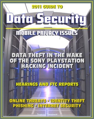 2011 Guide to Data Security and Mobile Privacy Issues: Data Theft in the Wake of the Sony Playstation Hacking, Hearings and FTC Reports, Online Threats, Identity Theft, Phishing, Internet Security
