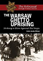 The Warsaw Ghetto Uprising: Striking a Blow Against the Nazis (Holocaust Through Primary Sources)