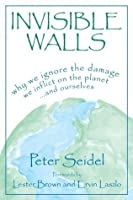 Invisible Walls: Why We Ignore the Damage We Inflict on the Planet . . . and Ourselves: Why We Ignore the Damage We Inflict on the Planet...and Ourselves