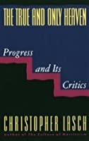 The True and Only Heaven: Progress and Its Critics