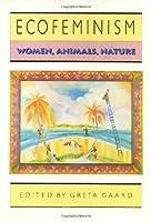 Ecofeminism (Ethics And Action): Women, Animals, Nature
