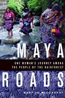 Maya Roads: One Woman's Journey Amont the people of the rainforest