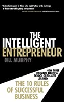 The Intelligent Entrepreneur: How Three Harvard Business School Graduates Learned the 10 Rules of Successful Business