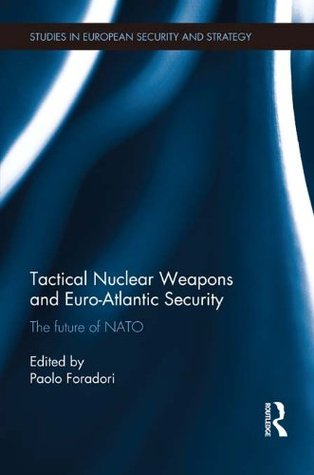 Tactical Nuclear Weapons and Euro-Atlantic Security: The future of NATO (Routledge Studies in European Security and Strategy)