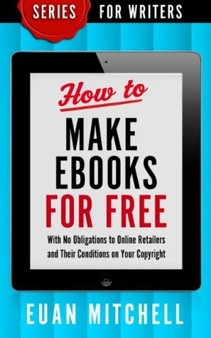 How to Make Ebooks for Free: With No Obligations to Online Retailers and Their Conditions on Your Copyright (SERIES FOR WRITERS)