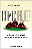 Comic Relief: A Comprehensive Philosophy of Humor (New Directions in Aesthetics)