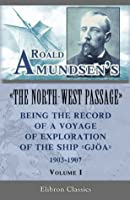 Roald Amundsen's The North-West Passage: Being the Record of a Voyage of Exploration of the Ship Gjoa, 1903-1907. Vol. 1 (Elibron Classics)