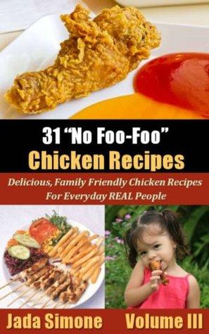 31 No Foo-Foo Chicken Recipes - Delicious, Family Friendly Chicken Recipes For Everyday REAL People-Volume III (31 No Foo-Foo Recipes)