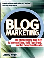 Blog Marketing: The Revolutionary New Way to Increase Sales, Build Your Brand, and Get Exceptional Results