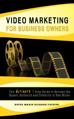 Video Marketing for Business Owners: The Ultimate 7 Step Guide to Become the Expert, Authority, and Celebrity in Your Niche