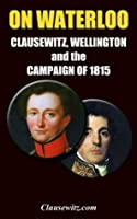 On Waterlo: Clausewitz, Wellington, and the Campaign of 1815